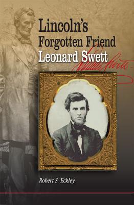 Lincoln's Forgotten Friend, Leonard Swett By Eckley, Robert S.